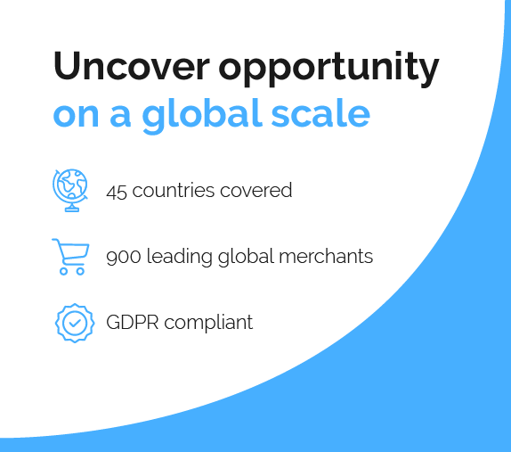 Uncover opportunity on a global scale -Reach 45 countries -Plug into 900 leading global -merchants -Remain GDPR compliant